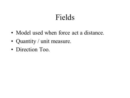 Fields Model used when force act a distance. Quantity / unit measure.