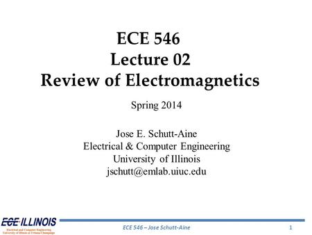 ECE 546 – Jose Schutt-Aine1 ECE 546 Lecture 02 Review of Electromagnetics Spring 2014 Jose E. Schutt-Aine Electrical & Computer Engineering University.