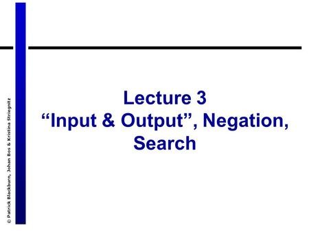 "© Patrick Blackburn, Johan Bos & Kristina Striegnitz Lecture 3 ""Input & Output"", Negation, Search."