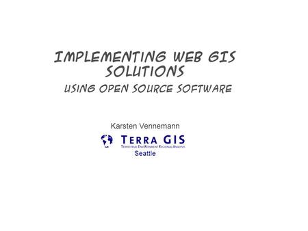 Implementing Web GIS Solutions using open source software Karsten Vennemann Seattle.