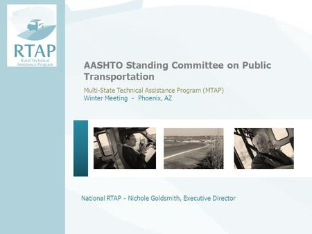 National RTAP - Nichole Goldsmith, Executive Director AASHTO Standing Committee on Public Transportation Multi-State Technical Assistance Program (MTAP)