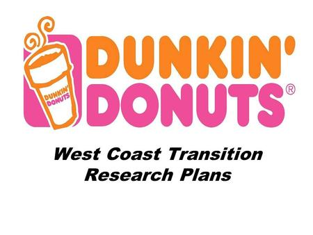 West Coast Transition Research Plans. Situation Analysis Dunkin Donuts' locations are prevalent on the East Coast Dunkin Donuts' has over 6,000 shops.
