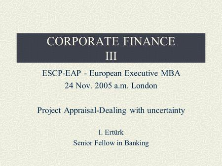 CORPORATE FINANCE III ESCP-EAP - European Executive MBA 24 Nov. 2005 a.m. London Project Appraisal-Dealing with uncertainty I. Ertürk Senior Fellow in.