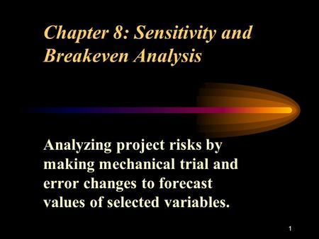 1 Chapter 8: Sensitivity and Breakeven Analysis Analyzing project risks by making mechanical trial and error changes to forecast values of selected variables.
