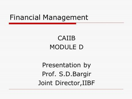 Financial Management CAIIB MODULE D Presentation by Prof. S.D.Bargir Joint Director,IIBF.