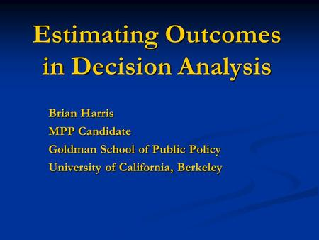 Estimating Outcomes in Decision Analysis Brian Harris MPP Candidate Goldman School of Public Policy University of California, Berkeley.