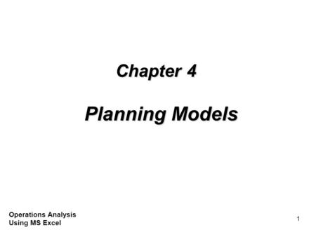 1 Chapter 4 Planning Models Operations Analysis Using MS Excel.