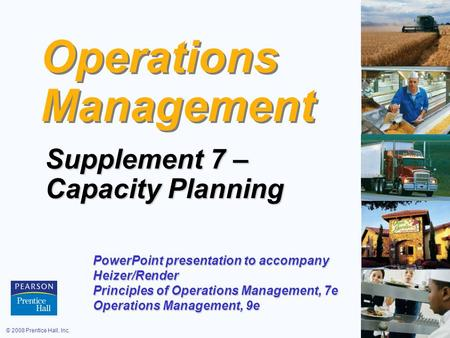 © 2008 Prentice Hall, Inc.S7 – 1 Operations Management Supplement 7 – Capacity Planning PowerPoint presentation to accompany Heizer/Render Principles of.