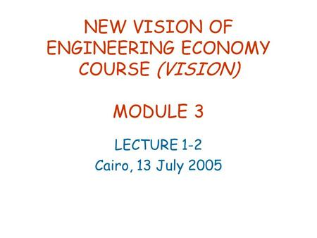 NEW VISION OF ENGINEERING ECONOMY COURSE (VISION) MODULE 3 LECTURE 1-2 Cairo, 13 July 2005.