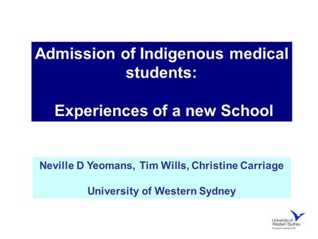 Admission of Indigenous medical students: Experiences of a new School Neville D Yeomans, Tim Wills, Christine Carriage University of Western Sydney.