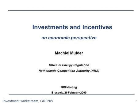 1 Investment workstream, GRI NW Investments and Incentives an economic perspective Machiel Mulder Office of Energy Regulation Netherlands Competition Authority.