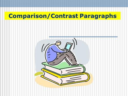 Comparison/Contrast Paragraphs. What is a Comparison/Contrast Paragraph? Comparison and Contrast paragraphs write about how things are either similar.