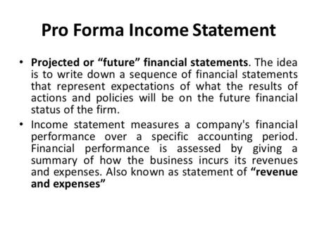 "Pro Forma Income Statement Projected or ""future"" financial statements. The idea is to write down a sequence of financial statements that represent expectations."