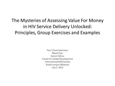 The Mysteries of Assessing Value For Money in HIV Service Delivery Unlocked: Principles, Group Exercises and Examples Part 2 Excel exercises: Mead Over.
