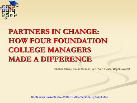 PARTNERS IN CHANGE: HOW FOUR FOUNDATION COLLEGE MANAGERS MADE A DIFFERENCE Conference Presentation – 2006 TEM Conference, Sydney Hilton Darlene Sebalj,
