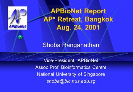APBioNet Report AP* Retreat, Bangkok Aug. 24, 2001 Shoba Ranganathan Vice-President, APBioNet Assoc Prof, Bioinformatics Centre National University of.