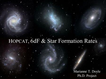 H OPCAT, 6dF & Star Formation Rates Marianne T. Doyle Ph.D. Project.