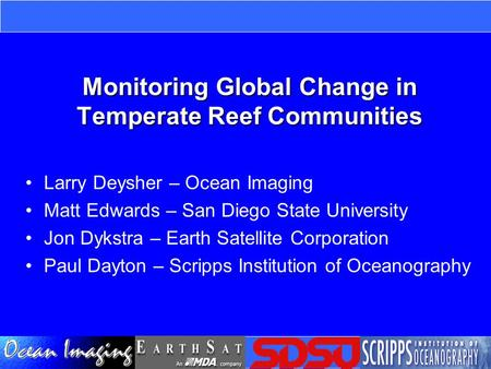 Monitoring Global Change in Temperate Reef Communities Larry Deysher – Ocean Imaging Matt Edwards – San Diego State University Jon Dykstra – Earth Satellite.