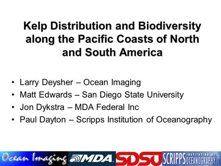 Kelp Distribution and Biodiversity along the Pacific Coasts of North and South America Larry Deysher – Ocean Imaging Matt Edwards – San Diego State University.