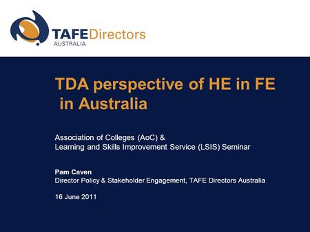 TDA perspective of HE in FE in Australia Association of Colleges (AoC) & Learning and Skills Improvement Service (LSIS) Seminar Pam Caven Director Policy.