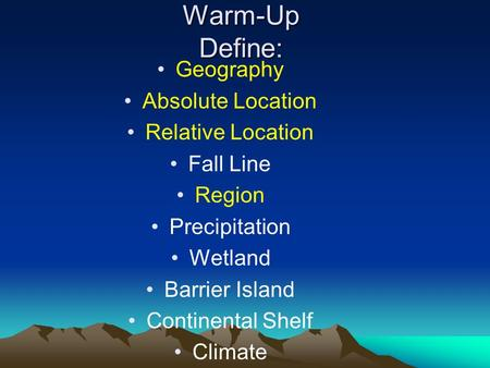 Warm-Up Define: Geography Absolute Location Relative Location Fall Line Region Precipitation Wetland Barrier Island Continental Shelf Climate.