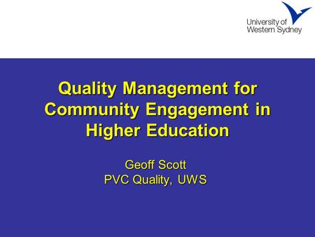 Quality Management for Community Engagement in Higher Education Geoff Scott PVC Quality, UWS.