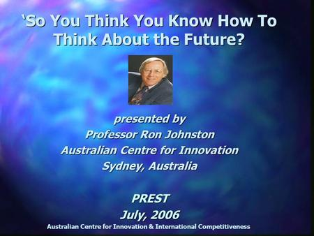 Australian Centre for Innovation & International Competitiveness presented by Professor Ron Johnston Australian Centre for Innovation Sydney, Australia.