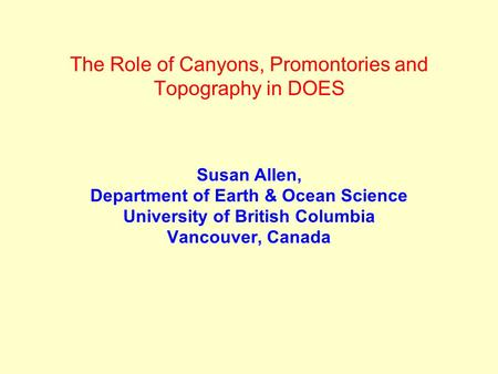 The Role of Canyons, Promontories and Topography in DOES Susan Allen, Department of Earth & Ocean Science University of British Columbia Vancouver, Canada.