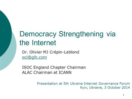1 Dr. Olivier MJ Crépin-Leblond ISOC England Chapter Chairman ALAC Chairman at ICANN Presentation at 5th Ukraine Internet Governance Forum.