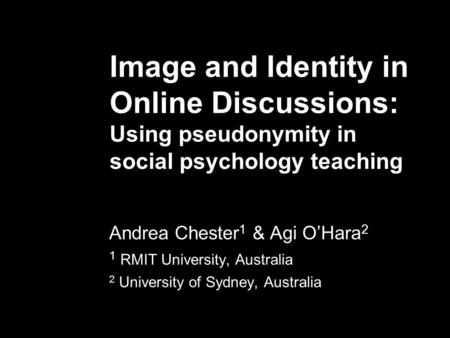 Image and Identity in Online Discussions: Using pseudonymity in social psychology teaching Andrea Chester 1 & Agi O'Hara 2 1 RMIT University, Australia.