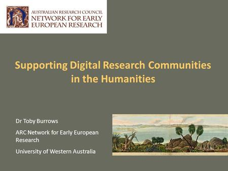 Supporting Digital Research Communities in the Humanities Dr Toby Burrows ARC Network for Early European Research University of Western Australia.