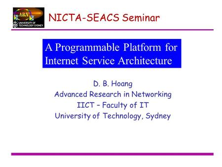 NICTA-SEACS Seminar D. B. Hoang Advanced Research in Networking IICT – Faculty of IT University of Technology, Sydney A Programmable Platform for Internet.