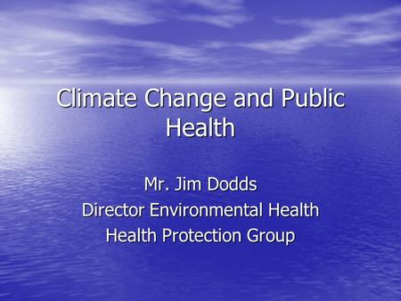 Climate Change and Public Health Mr. Jim Dodds Director Environmental Health Health Protection Group.