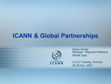 1 ICANN & Global Partnerships Baher Esmat Manager, Regional Relations Middle East ccTLD Training, Amman 26-29 Nov, 2007.