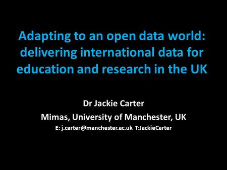 Adapting to an open data world: delivering international data for education and research in the UK Dr Jackie Carter Mimas, University of Manchester, UK.