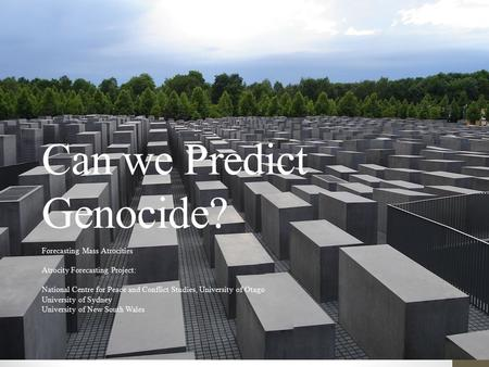 Can we Predict Genocide? Forecasting Mass Atrocities Atrocity Forecasting Project: National Centre for Peace and Conflict Studies, University of Otago.