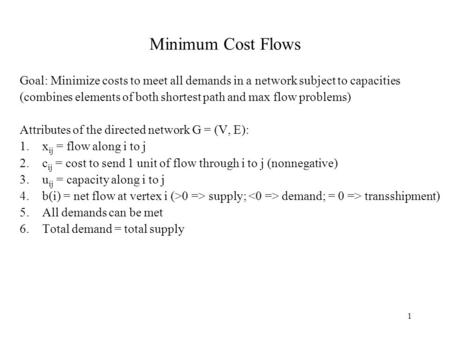 1 Minimum Cost Flows Goal: Minimize costs to meet all demands in a network subject to capacities (combines elements of both shortest path and max flow.