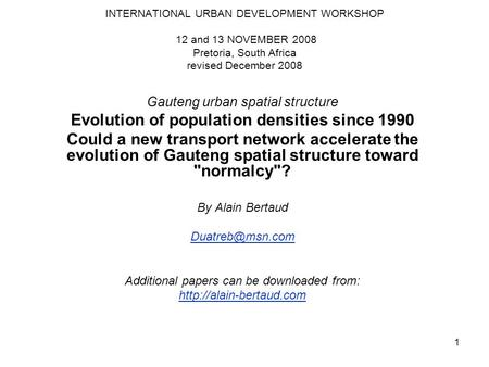 1 INTERNATIONAL URBAN DEVELOPMENT WORKSHOP 12 and 13 NOVEMBER 2008 Pretoria, South Africa revised December 2008 Gauteng urban spatial structure Evolution.