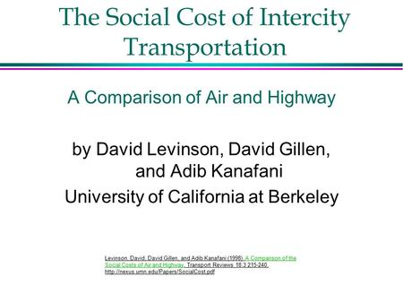 The Social Cost of Intercity Transportation A Comparison of Air and Highway by David Levinson, David Gillen, and Adib Kanafani University of California.
