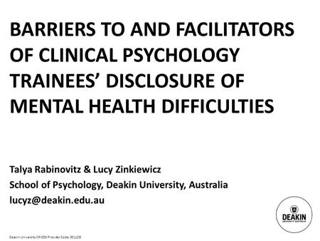 Deakin University CRICOS Provider Code: 00113B BARRIERS TO AND FACILITATORS OF CLINICAL PSYCHOLOGY TRAINEES' DISCLOSURE OF MENTAL HEALTH DIFFICULTIES Talya.