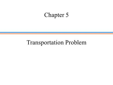Chapter 5 Transportation Problem. Reading  Chapter 5 (Sections 5.1,5.2 and 5.3) of Operations Research, Seventh Edition, 7 th Edition, by Hamdy A. Taha,