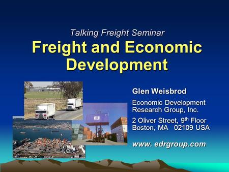 Talking Freight Seminar Freight and Economic Development Glen Weisbrod Economic Development Research Group, Inc. 2 Oliver Street, 9 th Floor Boston, MA.