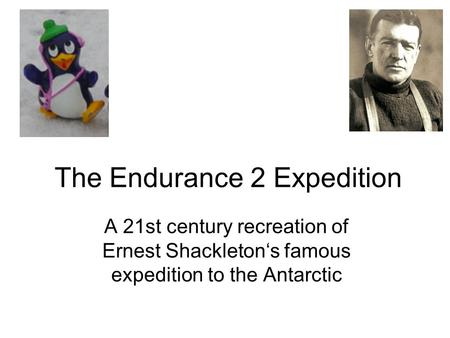 The Endurance 2 Expedition A 21st century recreation of Ernest Shackleton's famous expedition to the Antarctic.