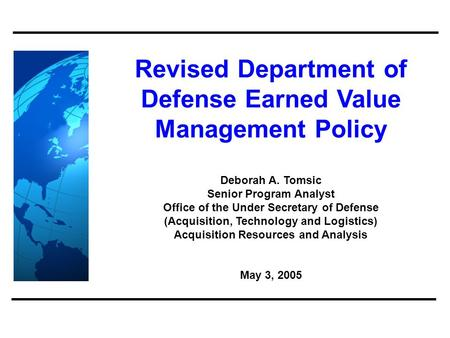 Revised Department of Defense Earned Value Management Policy Deborah A. Tomsic Senior Program Analyst Office of the Under Secretary of Defense (Acquisition,