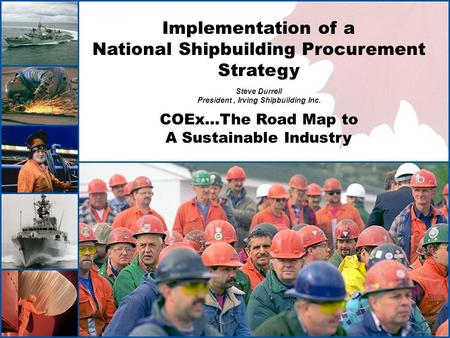 1 Implementation of a National Shipbuilding Procurement Strategy Steve Durrell President, Irving Shipbuilding Inc. COEx…The Road Map to A Sustainable Industry.