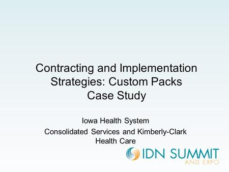 Contracting and Implementation Strategies: Custom Packs Case Study Iowa Health System Consolidated Services and Kimberly-Clark Health Care.