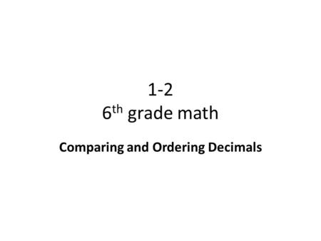 1-2 6 th grade math Comparing and Ordering Decimals.