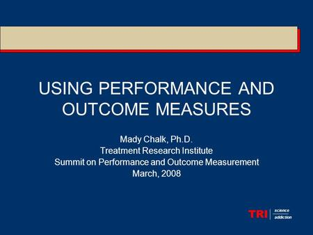 TRI science addiction USING PERFORMANCE AND OUTCOME MEASURES Mady Chalk, Ph.D. Treatment Research Institute Summit on Performance and Outcome Measurement.