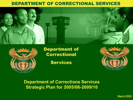 1 Department of Correctional Services Department of Corrections Services Strategic Plan for 2005/06-2009/10 DEPARTMENT OF CORRECTIONAL SERVICES March.