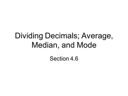 Dividing Decimals; Average, Median, and Mode Section 4.6.